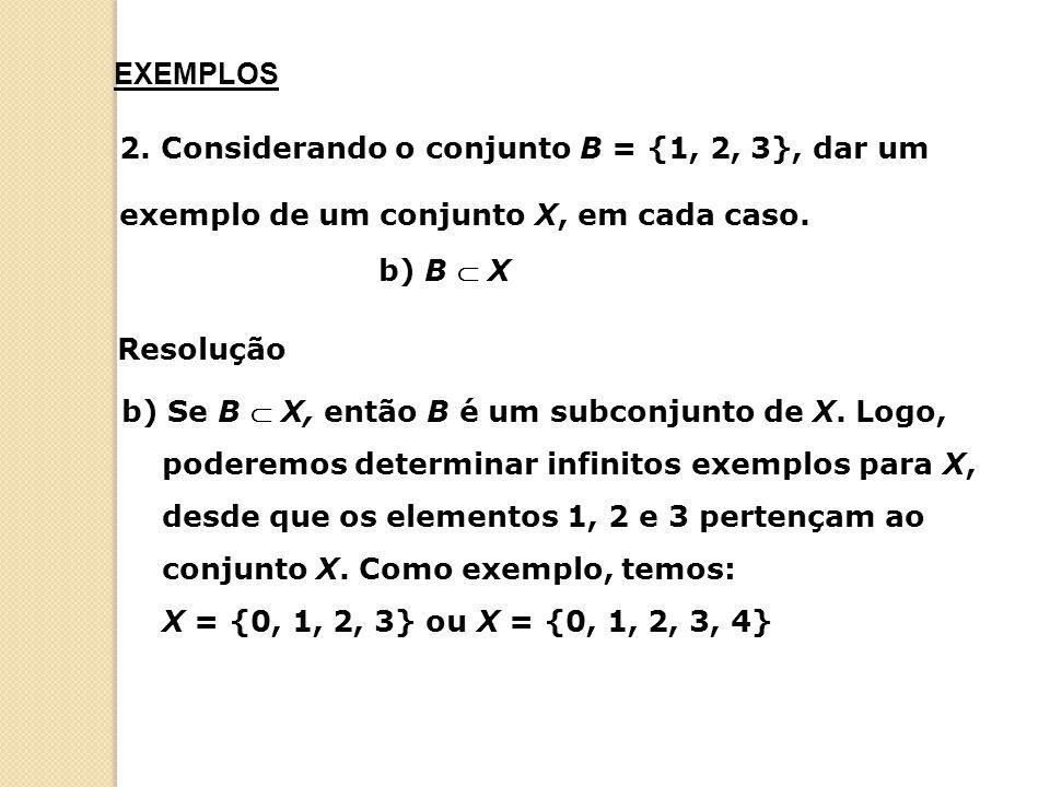 2. Considerando o conjunto B = {1, 2, 3}, dar um exemplo de um conjunto X, em cada caso. b) B  X b) Se B  X, então B é um subconjunto de X. Logo, po