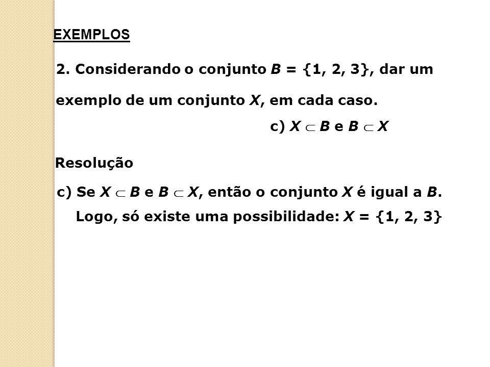 c) X  B e B  X 2. Considerando o conjunto B = {1, 2, 3}, dar um exemplo de um conjunto X, em cada caso. EXEMPLOS Resolução c) Se X  B e B  X, entã