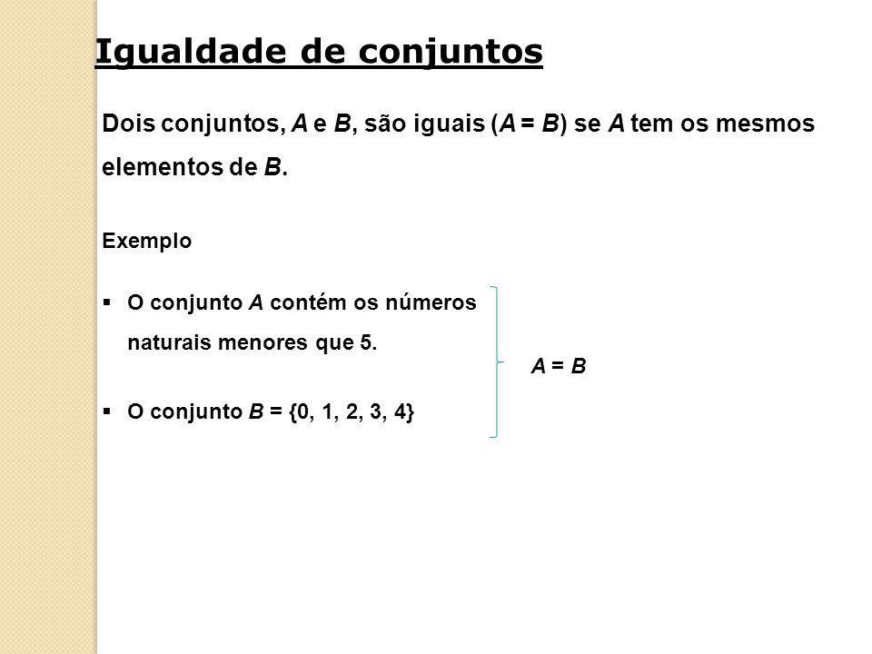 Igualdade de conjuntos Dois conjuntos, A e B, são iguais (A = B) se A tem os mesmos elementos de B.  O conjunto A contém os números naturais menores