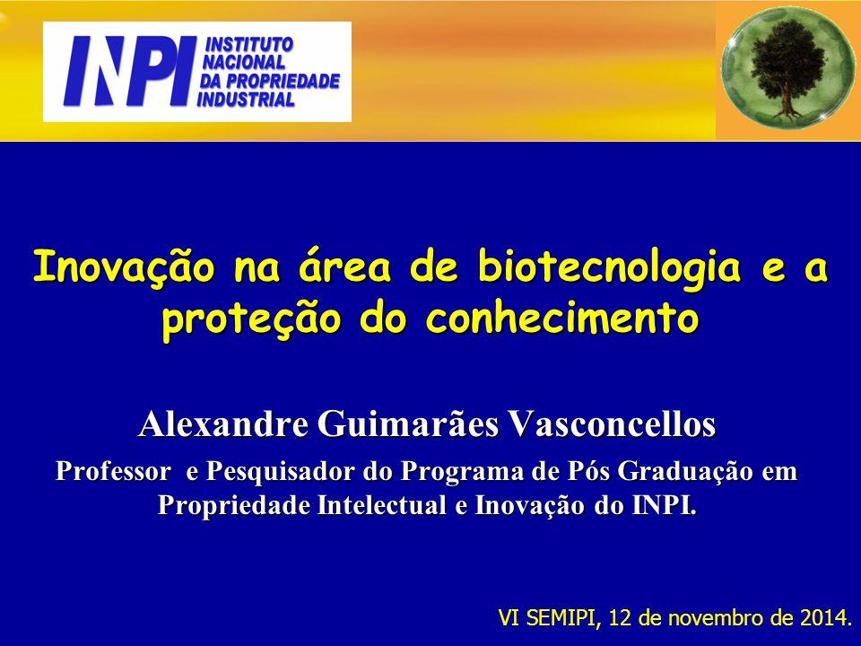 Inovação na área de biotecnologia e a proteção do conhecimento Alexandre Guimarães Vasconcellos Professor e Pesquisador do Programa de Pós Graduação em Propriedade Intelectual e Inovação do INPI.