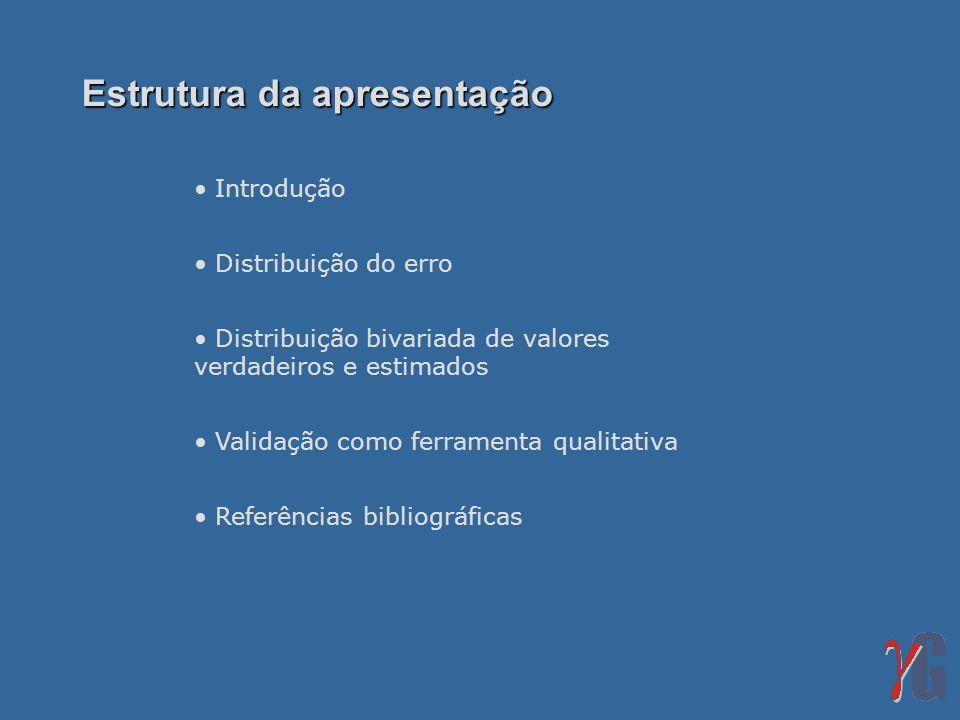 Introdução Distribuição do erro Distribuição bivariada de valores verdadeiros e estimados Validação como ferramenta qualitativa Referências bibliográficas Estrutura da apresentação