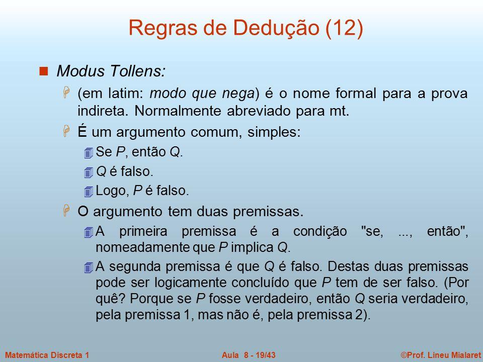 ©Prof. Lineu MialaretAula 8 - 19/43Matemática Discreta 1 Regras de Dedução (12) n Modus Tollens: H (em latim: modo que nega) é o nome formal para a pr