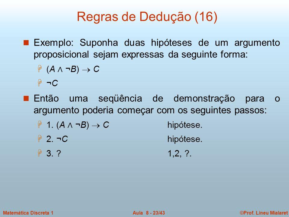 ©Prof. Lineu MialaretAula 8 - 23/43Matemática Discreta 1 Regras de Dedução (16) n Exemplo: Suponha duas hipóteses de um argumento proposicional sejam