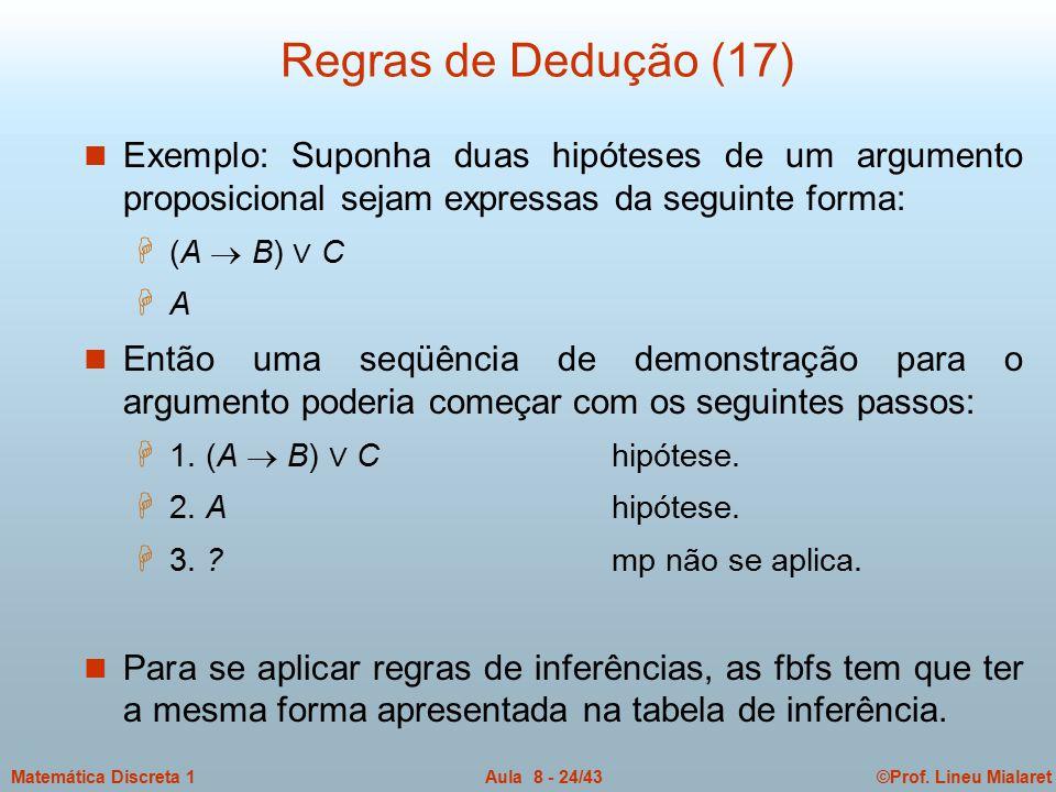 ©Prof. Lineu MialaretAula 8 - 24/43Matemática Discreta 1 Regras de Dedução (17) n Exemplo: Suponha duas hipóteses de um argumento proposicional sejam