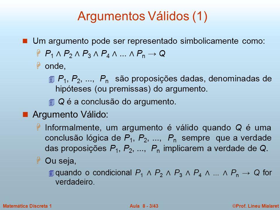 ©Prof. Lineu MialaretAula 8 - 3/43Matemática Discreta 1 Argumentos Válidos (1) n Um argumento pode ser representado simbolicamente como: H P 1 ∧ P 2 ∧