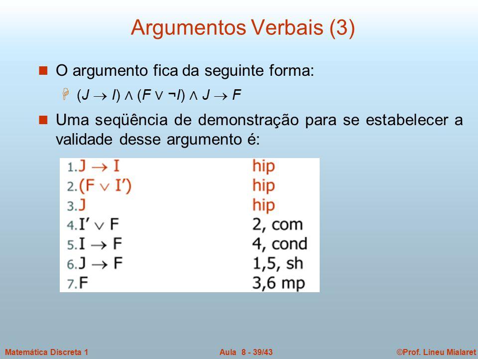 ©Prof. Lineu MialaretAula 8 - 39/43Matemática Discreta 1 Argumentos Verbais (3) n O argumento fica da seguinte forma: H (J  I) ∧ (F ∨ ¬I) ∧ J  F n U