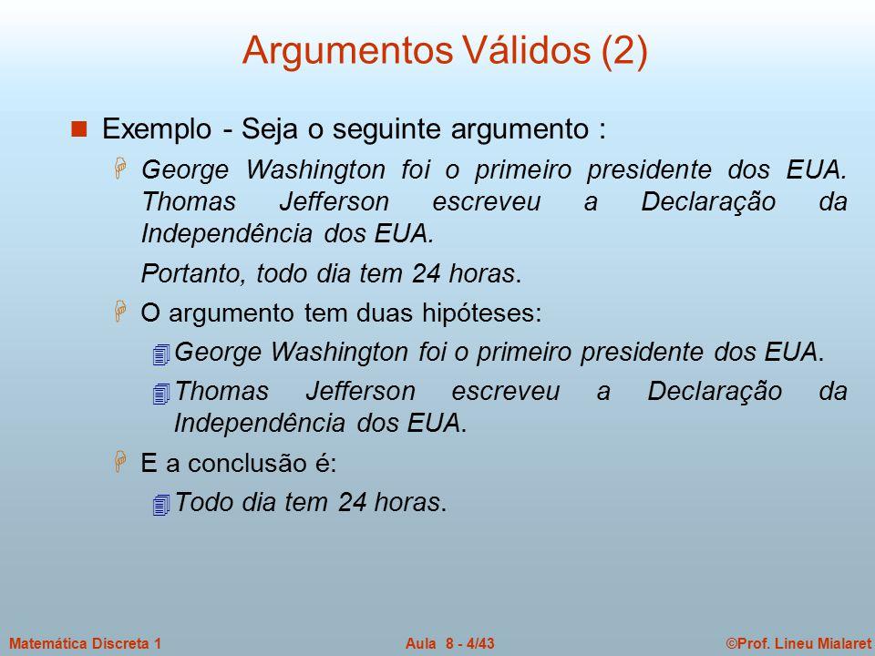 ©Prof. Lineu MialaretAula 8 - 4/43Matemática Discreta 1 Argumentos Válidos (2) n Exemplo - Seja o seguinte argumento : H George Washington foi o prime