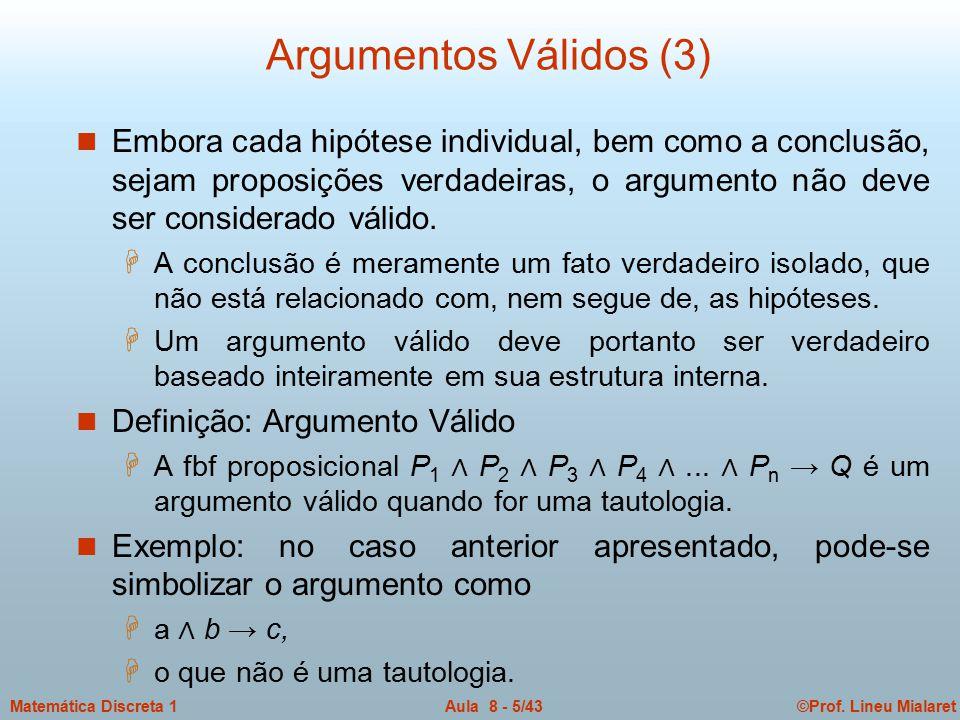 ©Prof. Lineu MialaretAula 8 - 5/43Matemática Discreta 1 Argumentos Válidos (3) n Embora cada hipótese individual, bem como a conclusão, sejam proposiç