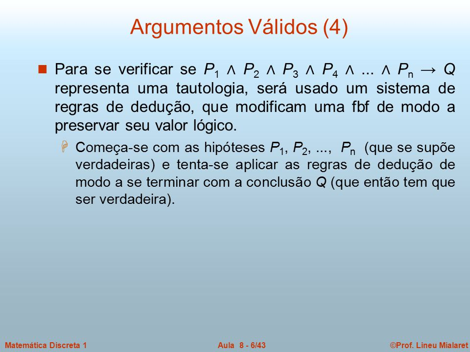 ©Prof. Lineu MialaretAula 8 - 6/43Matemática Discreta 1 Argumentos Válidos (4) n Para se verificar se P 1 ∧ P 2 ∧ P 3 ∧ P 4 ∧... ∧ P n → Q representa