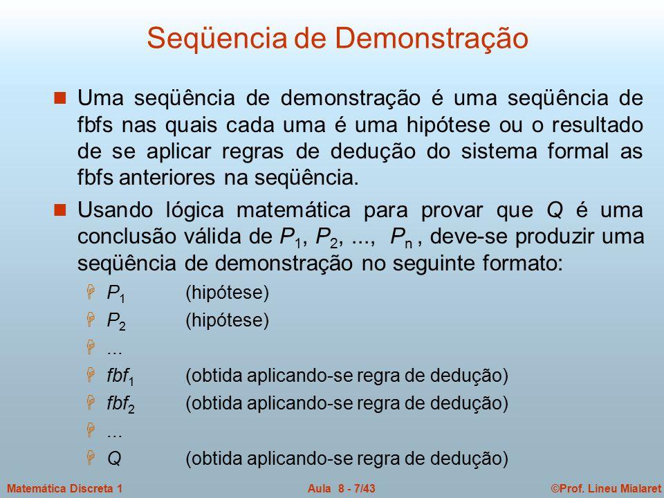 ©Prof. Lineu MialaretAula 8 - 7/43Matemática Discreta 1 Seqüencia de Demonstração n Uma seqüência de demonstração é uma seqüência de fbfs nas quais ca