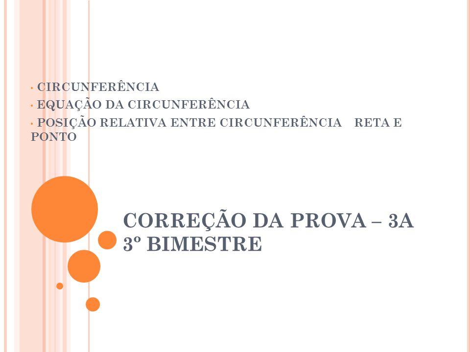 CORREÇÃO DA PROVA – 3A 3º BIMESTRE CIRCUNFERÊNCIA EQUAÇÃO DA CIRCUNFERÊNCIA POSIÇÃO RELATIVA ENTRE CIRCUNFERÊNCIA RETA E PONTO