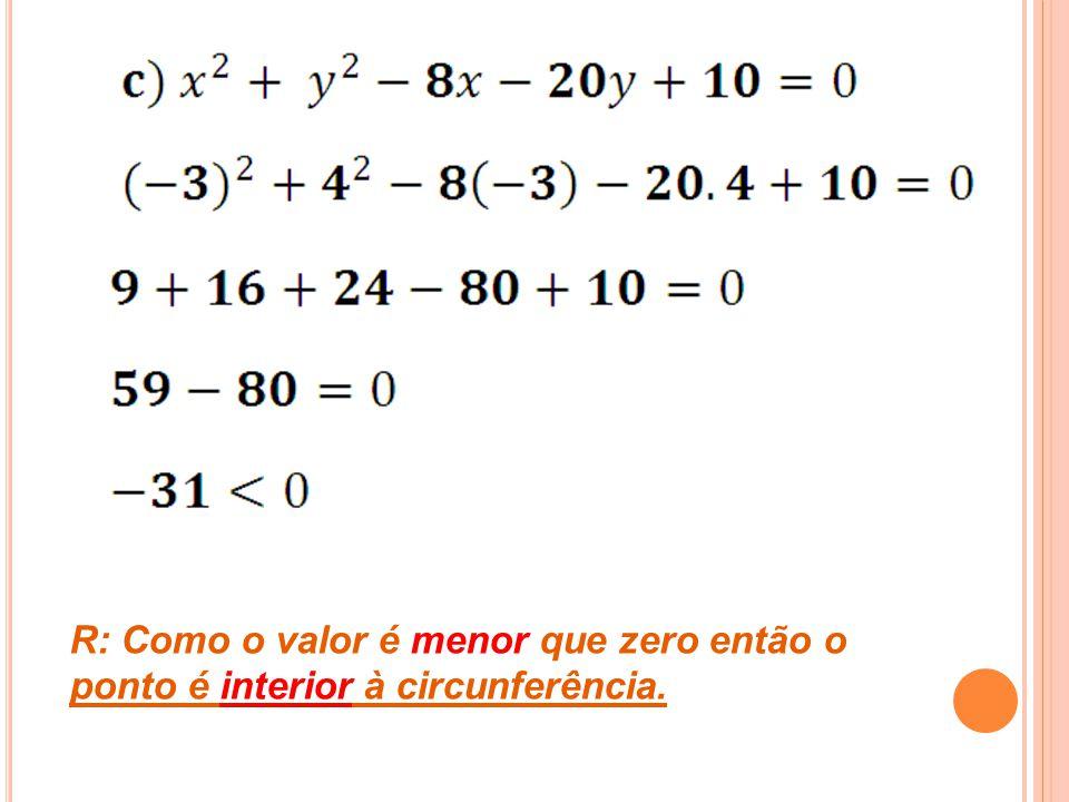 R: Como o valor é menor que zero então o ponto é interior à circunferência.