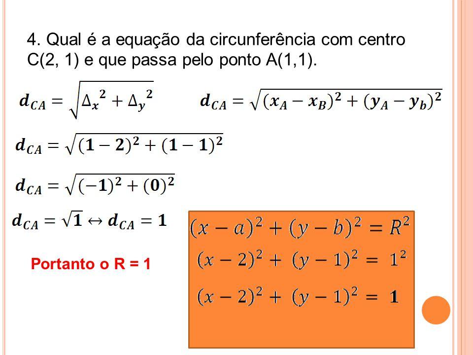 4. Qual é a equação da circunferência com centro C(2, 1) e que passa pelo ponto A(1,1). Portanto o R = 1