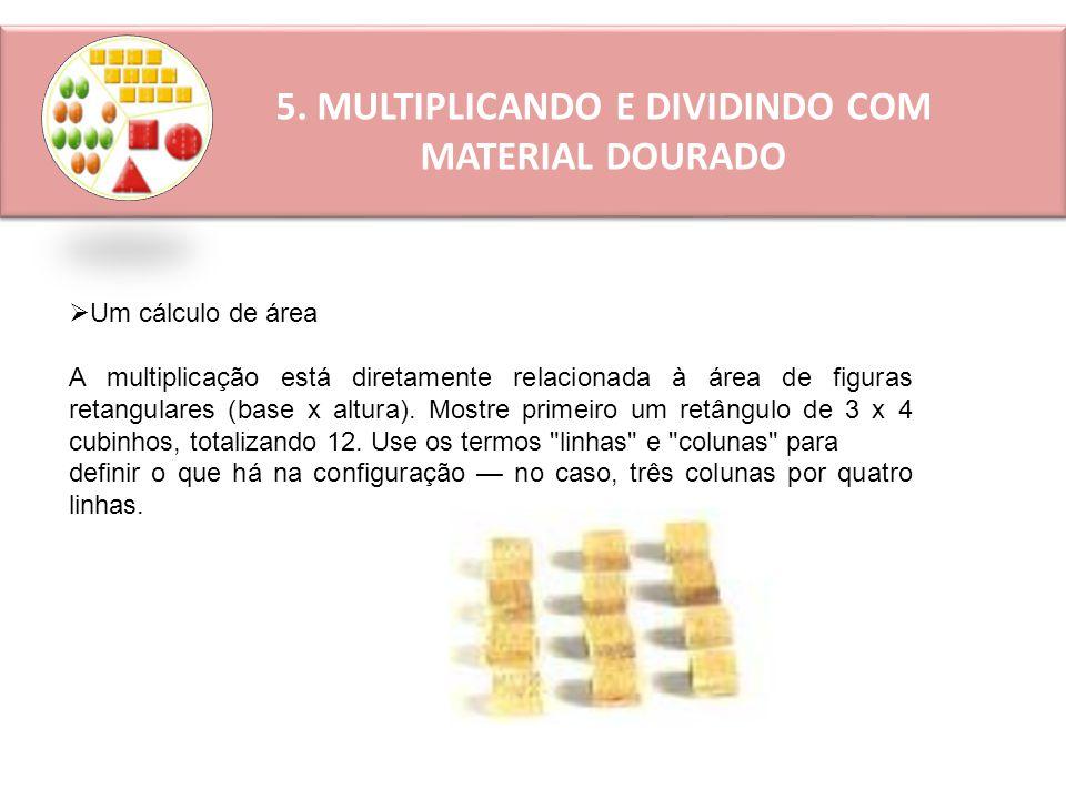 5. MULTIPLICANDO E DIVIDINDO COM MATERIAL DOURADO  Um cálculo de área A multiplicação está diretamente relacionada à área de figuras retangulares (ba