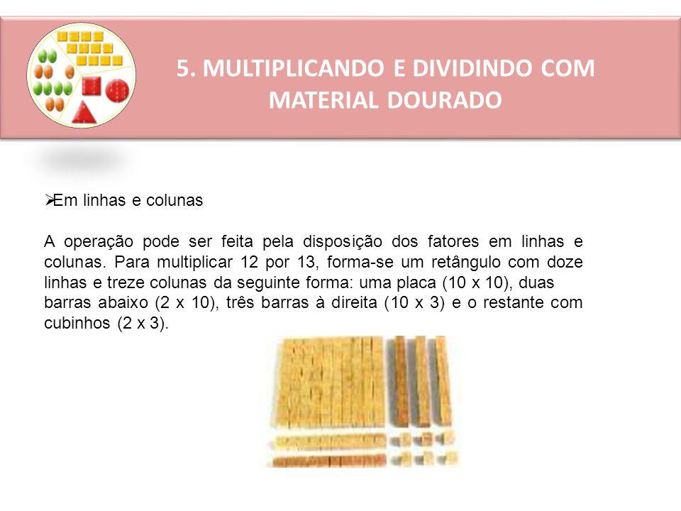 5. MULTIPLICANDO E DIVIDINDO COM MATERIAL DOURADO  Em linhas e colunas A operação pode ser feita pela disposição dos fatores em linhas e colunas. Par