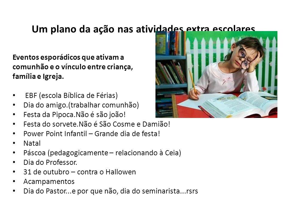 Um plano da ação nas atividades extra escolares Eventos esporádicos que ativam a comunhão e o vínculo entre criança, família e Igreja. EBF (escola Bíb