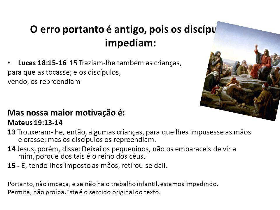 O erro portanto é antigo, pois os discípulos impediam: Lucas 18:15-16 15 Traziam-lhe também as crianças, para que as tocasse; e os discípulos, vendo,