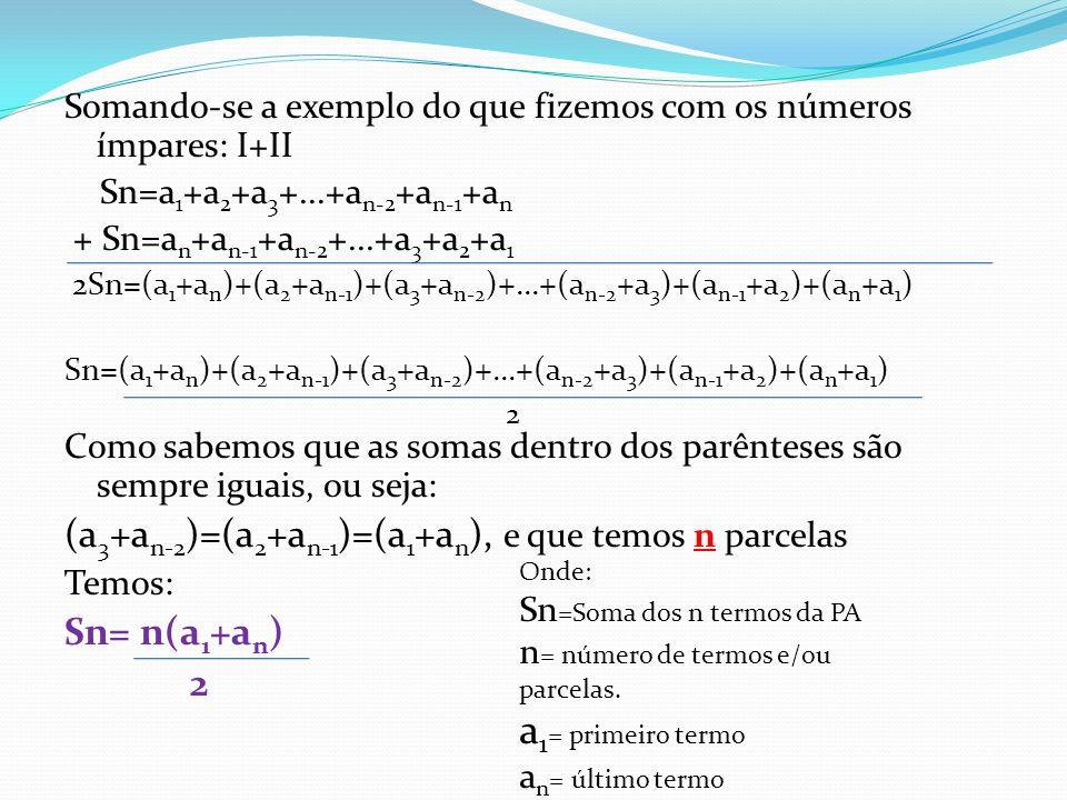 Somando-se a exemplo do que fizemos com os números ímpares: I+II Sn=a 1 +a 2 +a 3 +...+a n-2 +a n-1 +a n + Sn=a n +a n-1 +a n-2 +...+a 3 +a 2 +a 1 2Sn=(a 1 +a n )+(a 2 +a n-1 )+(a 3 +a n-2 )+...+(a n-2 +a 3 )+(a n-1 +a 2 )+(a n +a 1 ) Sn=(a 1 +a n )+(a 2 +a n-1 )+(a 3 +a n-2 )+...+(a n-2 +a 3 )+(a n-1 +a 2 )+(a n +a 1 ) 2 Como sabemos que as somas dentro dos parênteses são sempre iguais, ou seja: (a 3 +a n-2 )=(a 2 +a n-1 )=(a 1 +a n ), e que temos n parcelas Temos: Sn= n(a 1 +a n ) 2 Onde: Sn =Soma dos n termos da PA n = número de termos e/ou parcelas.