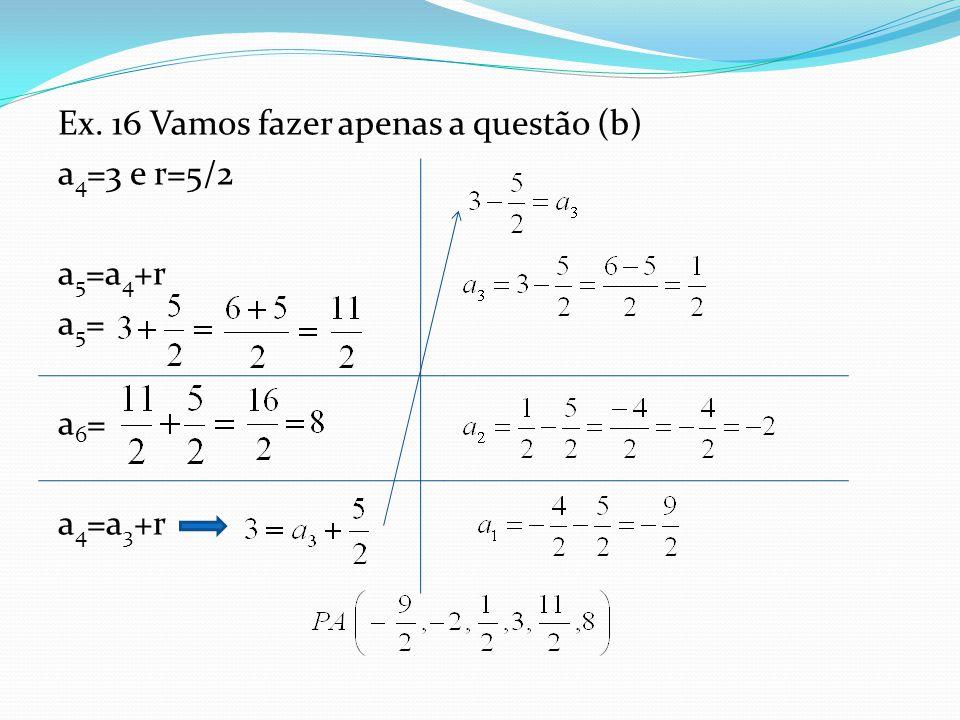 Ex. 16 Vamos fazer apenas a questão (b) a 4 =3 e r=5/2 a 5 =a 4 +r a5=a5= a6=a6= a 4 =a 3 +r