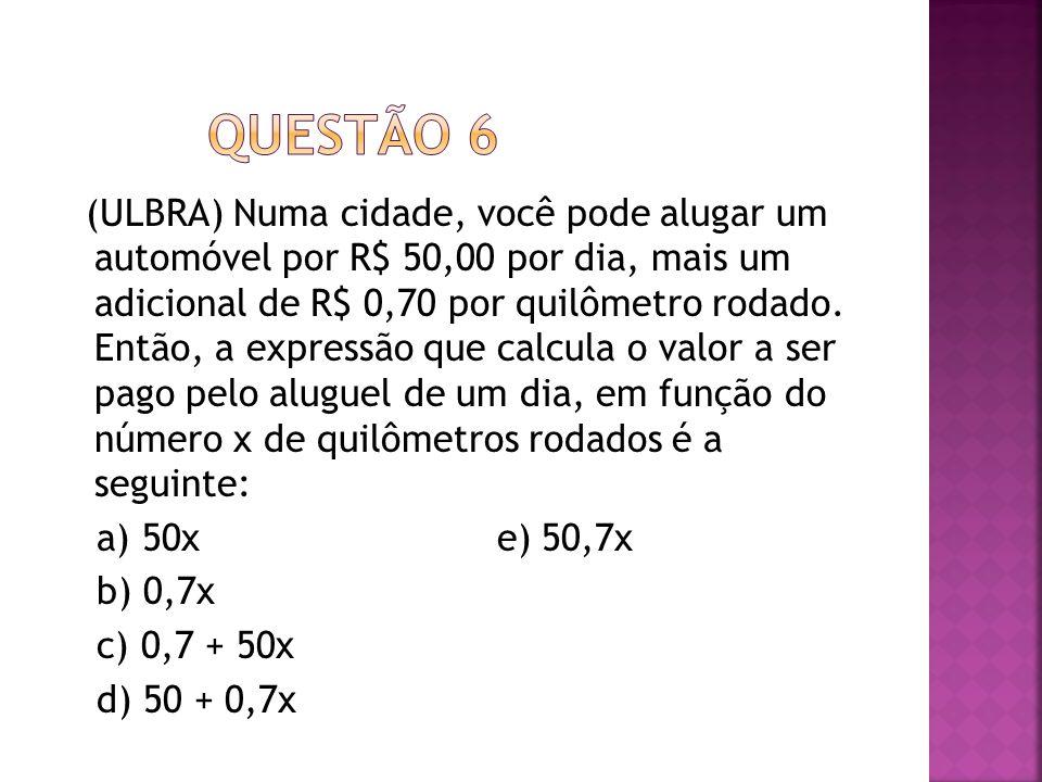 (ULBRA) Numa cidade, você pode alugar um automóvel por R$ 50,00 por dia, mais um adicional de R$ 0,70 por quilômetro rodado. Então, a expressão que ca
