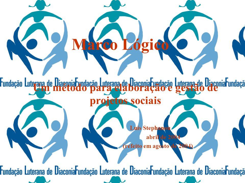 Marco Lógico Um método para elaboração e gestão de projetos sociais Luis Stephanou abril de 2004 (refeito em agosto de 2004)