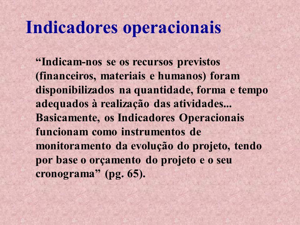 Indicadores operacionais Indicam-nos se os recursos previstos (financeiros, materiais e humanos) foram disponibilizados na quantidade, forma e tempo adequados à realização das atividades...