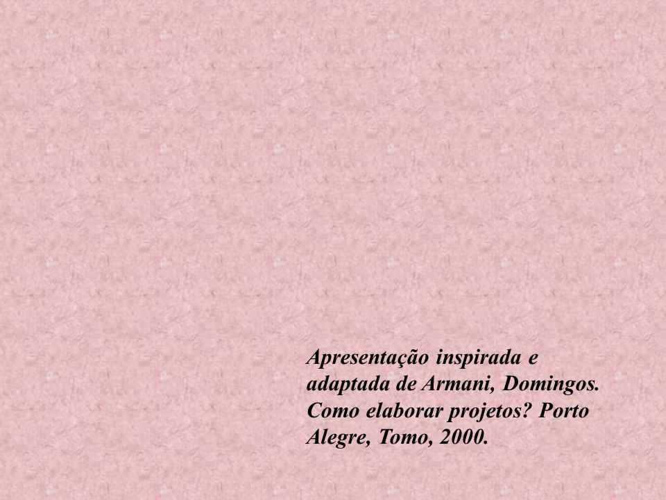 Apresentação inspirada e adaptada de Armani, Domingos. Como elaborar projetos? Porto Alegre, Tomo, 2000.