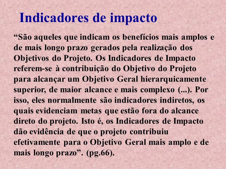 """Indicadores de impacto """"São aqueles que indicam os benefícios mais amplos e de mais longo prazo gerados pela realização dos Objetivos do Projeto. Os I"""