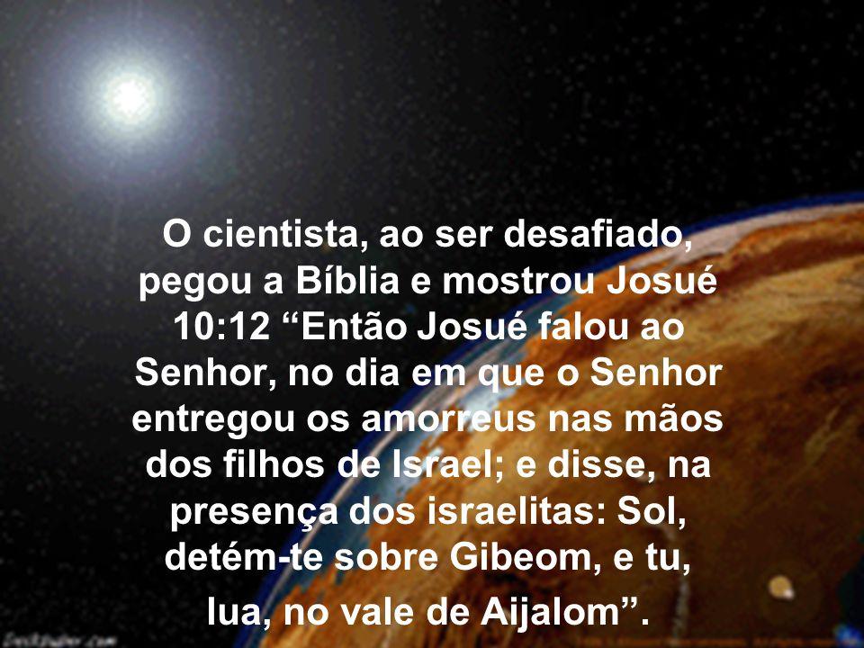 O cientista, ao ser desafiado, pegou a Bíblia e mostrou Josué 10:12 Então Josué falou ao Senhor, no dia em que o Senhor entregou os amorreus nas mãos dos filhos de Israel; e disse, na presença dos israelitas: Sol, detém-te sobre Gibeom, e tu, lua, no vale de Aijalom .