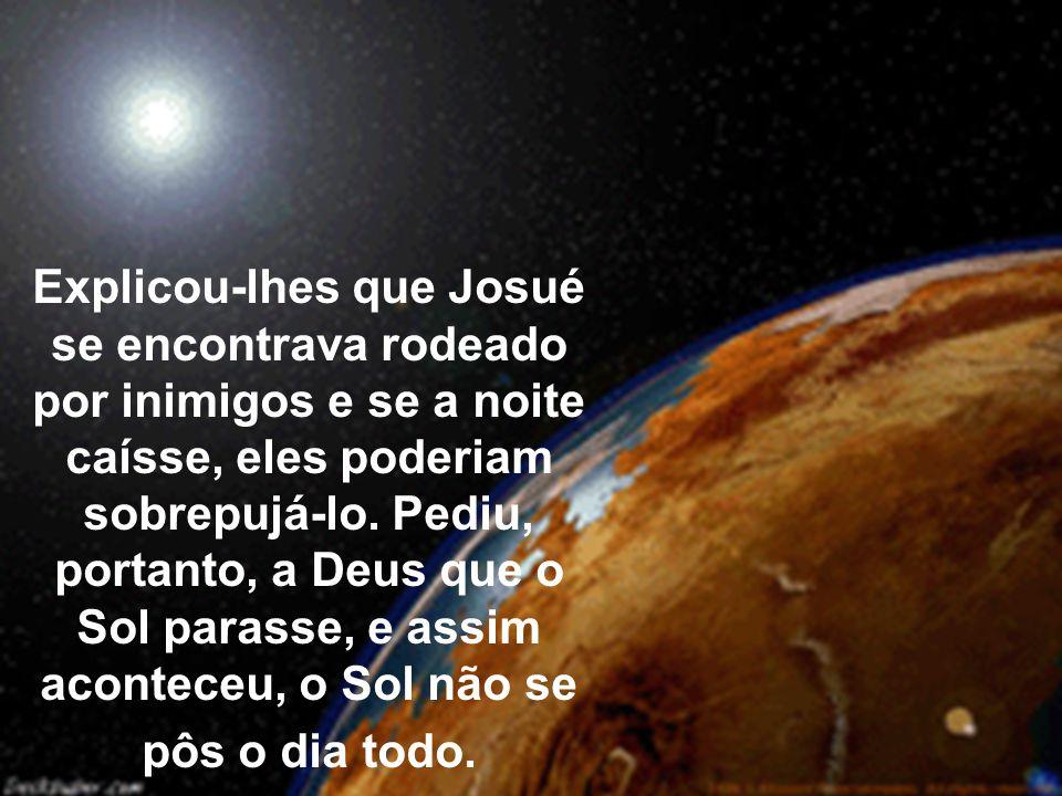 Explicou-lhes que Josué se encontrava rodeado por inimigos e se a noite caísse, eles poderiam sobrepujá-lo.