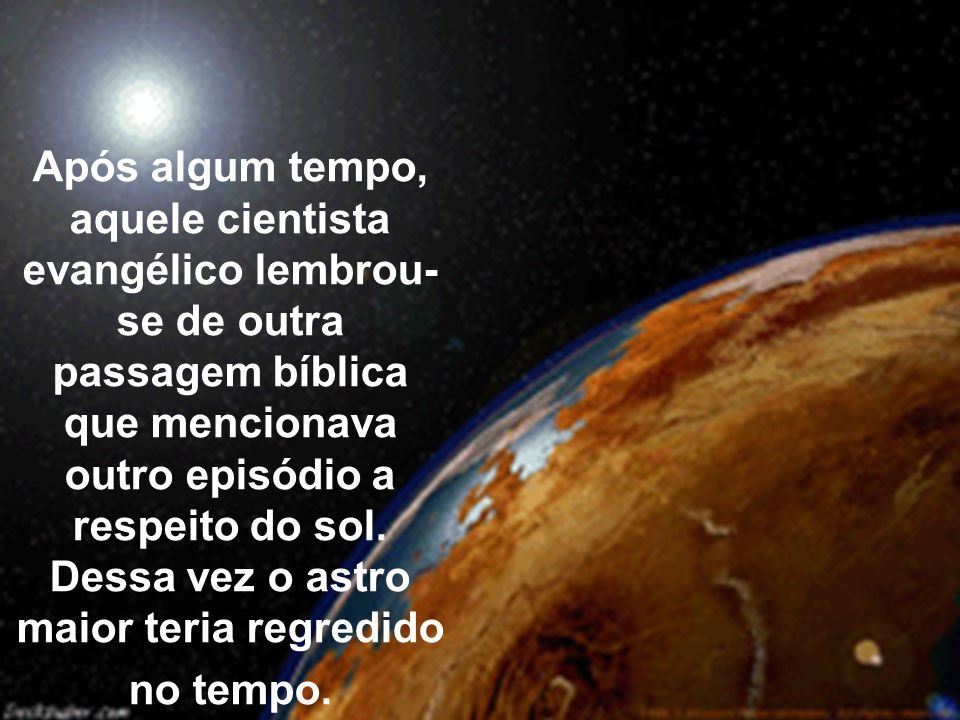 Após algum tempo, aquele cientista evangélico lembrou- se de outra passagem bíblica que mencionava outro episódio a respeito do sol.
