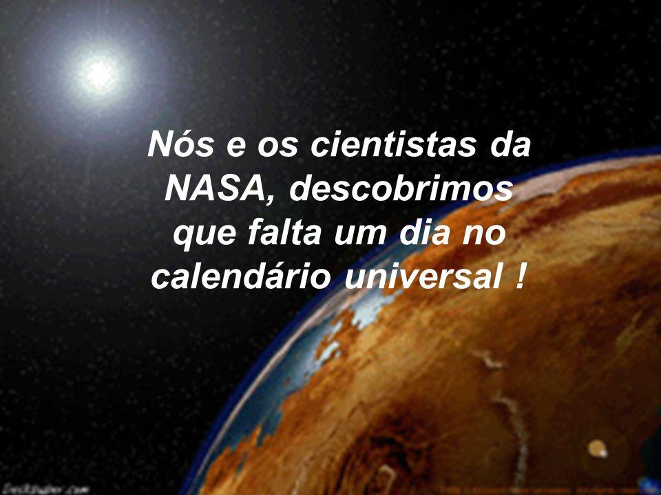 Nós e os cientistas da NASA, descobrimos que falta um dia no calendário universal !