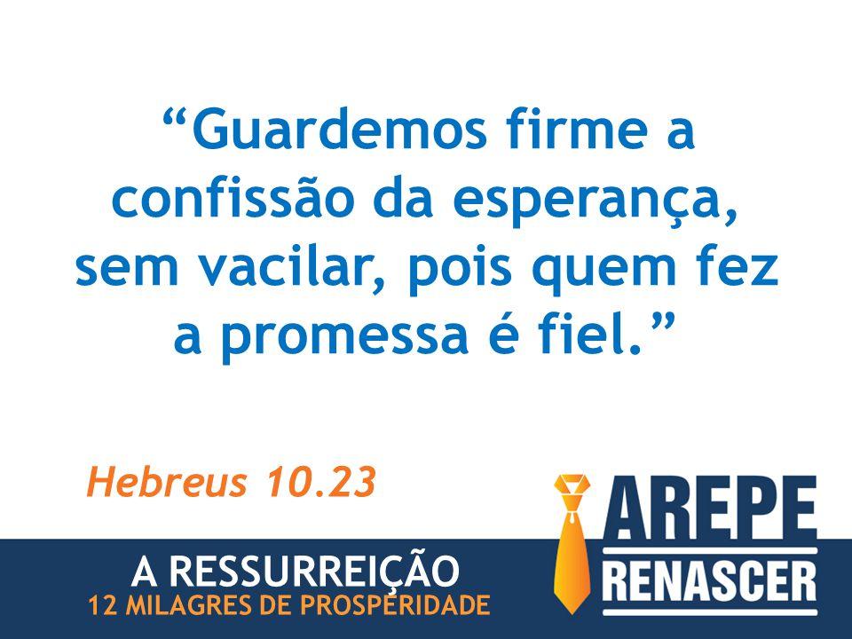 """""""Guardemos firme a confissão da esperança, sem vacilar, pois quem fez a promessa é fiel."""" Hebreus 10.23 12 MILAGRES DE PROSPERIDADE A RESSURREIÇÃO"""