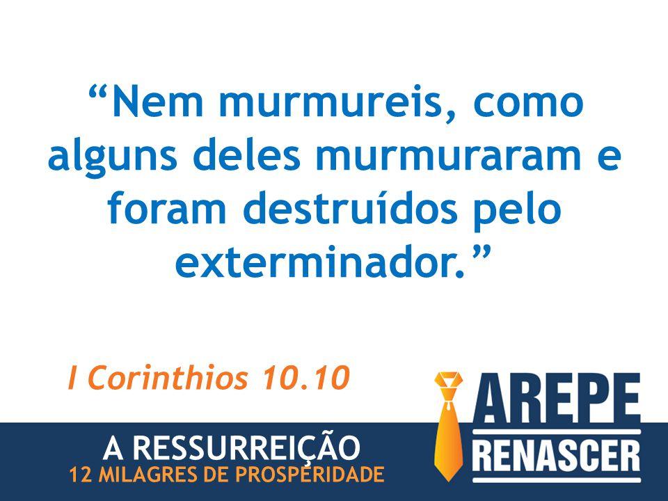 """""""Nem murmureis, como alguns deles murmuraram e foram destruídos pelo exterminador."""" I Corinthios 10.10 12 MILAGRES DE PROSPERIDADE A RESSURREIÇÃO"""