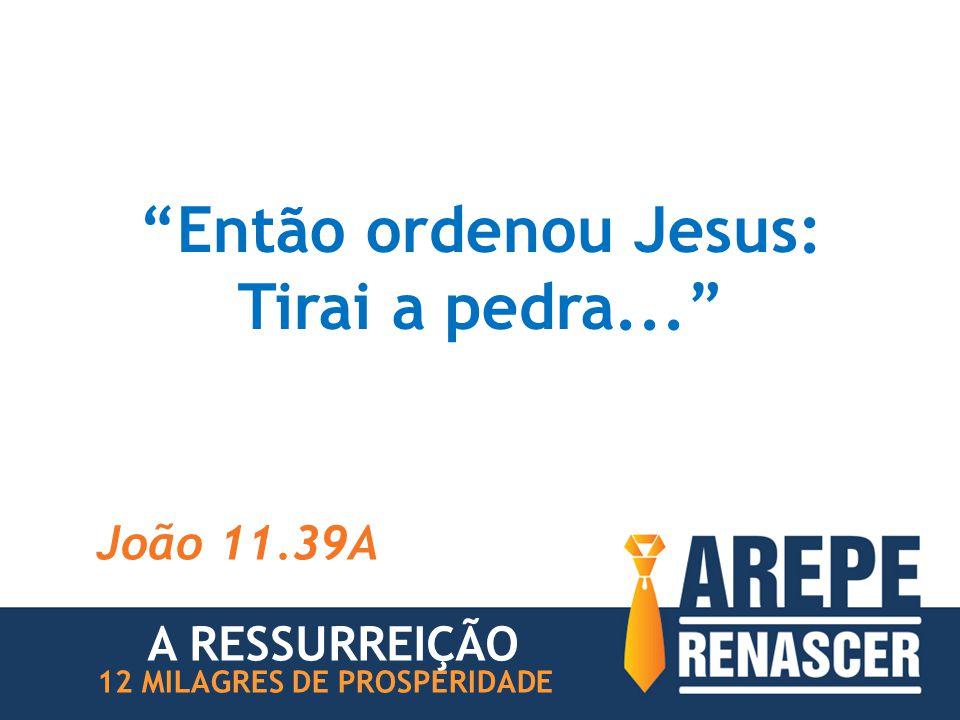 """""""Então ordenou Jesus: Tirai a pedra..."""" João 11.39A 12 MILAGRES DE PROSPERIDADE A RESSURREIÇÃO"""