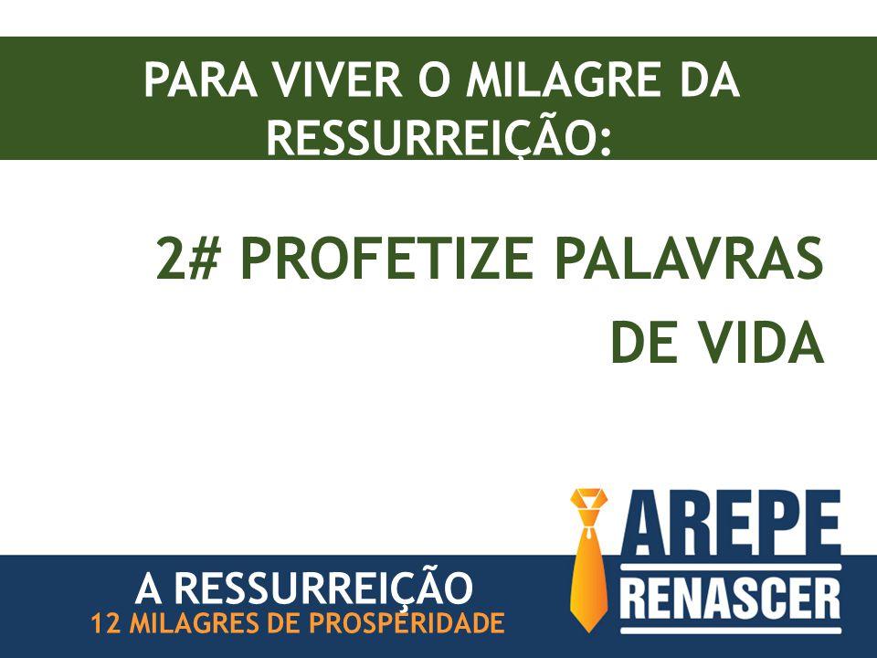 PARA VIVER O MILAGRE DA RESSURREIÇÃO: 2# PROFETIZE PALAVRAS DE VIDA 12 MILAGRES DE PROSPERIDADE A RESSURREIÇÃO