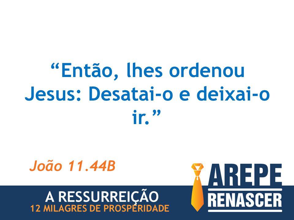 """""""Então, lhes ordenou Jesus: Desatai-o e deixai-o ir."""" João 11.44B 12 MILAGRES DE PROSPERIDADE A RESSURREIÇÃO"""