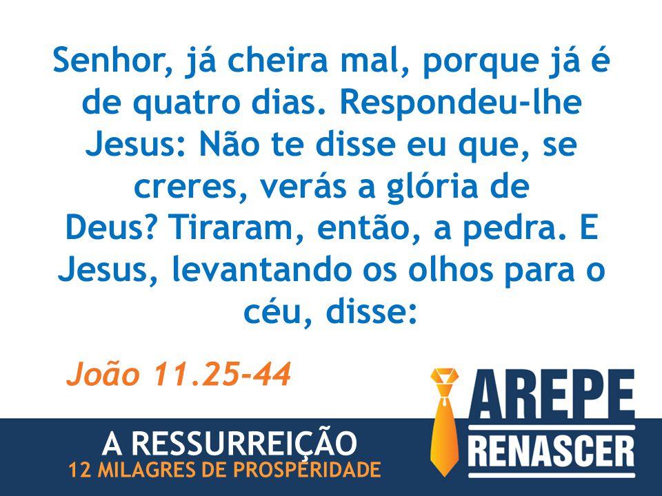 Senhor, já cheira mal, porque já é de quatro dias. Respondeu-lhe Jesus: Não te disse eu que, se creres, verás a glória de Deus? Tiraram, então, a pedr