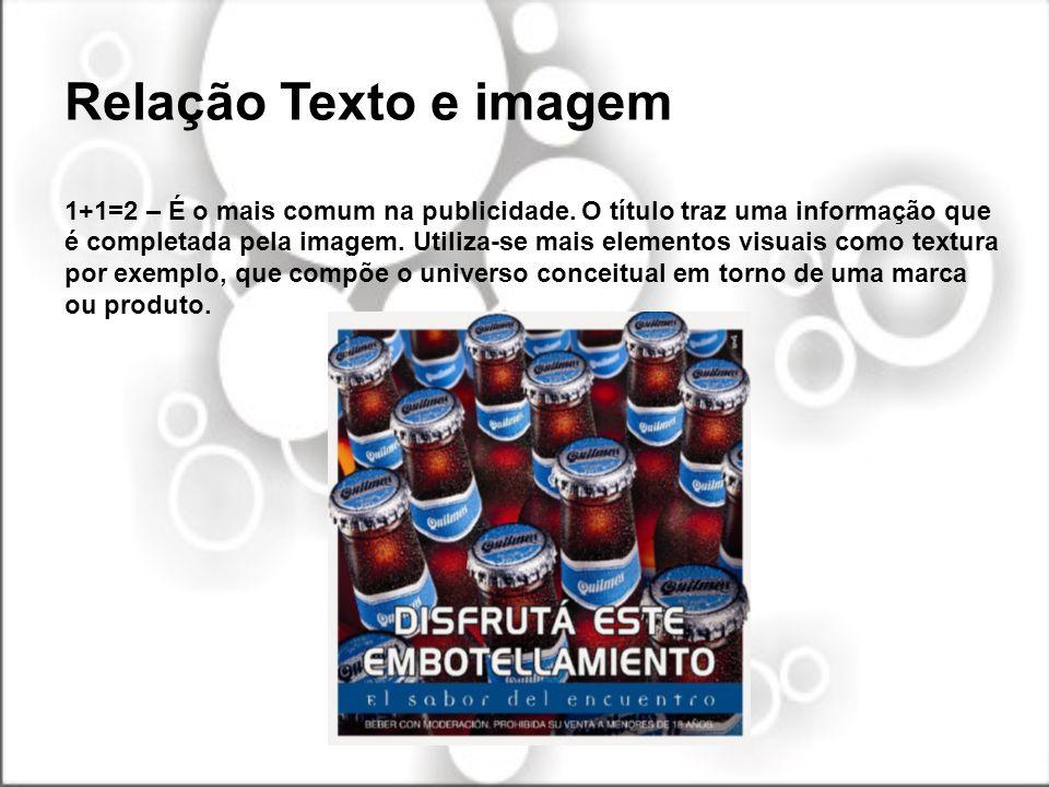 Relação Texto e imagem 1+1=2 – É o mais comum na publicidade. O título traz uma informação que é completada pela imagem. Utiliza-se mais elementos vis