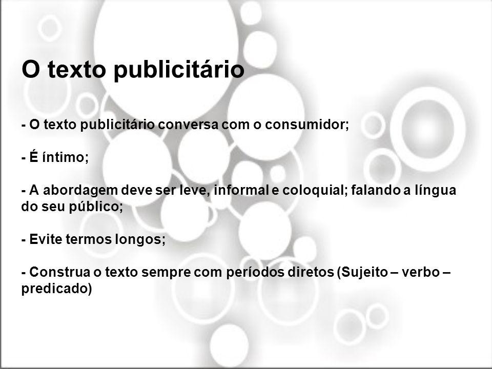 O texto publicitário - O texto publicitário conversa com o consumidor; - É íntimo; - A abordagem deve ser leve, informal e coloquial; falando a língua do seu público; - Evite termos longos; - Construa o texto sempre com períodos diretos (Sujeito – verbo – predicado)