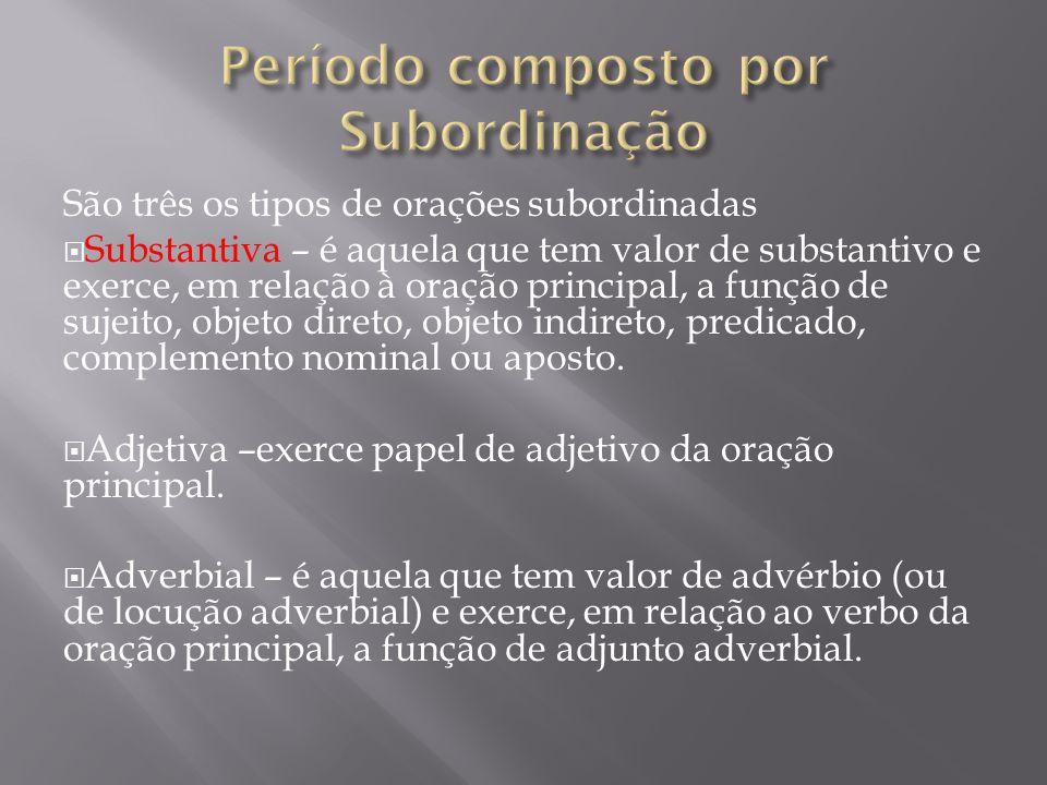 São três os tipos de orações subordinadas  Substantiva – é aquela que tem valor de substantivo e exerce, em relação à oração principal, a função de s