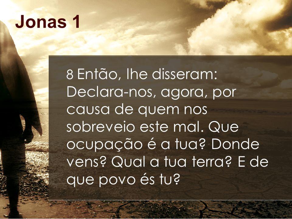 Jonas 1 8 Então, lhe disseram: Declara-nos, agora, por causa de quem nos sobreveio este mal. Que ocupação é a tua? Donde vens? Qual a tua terra? E de