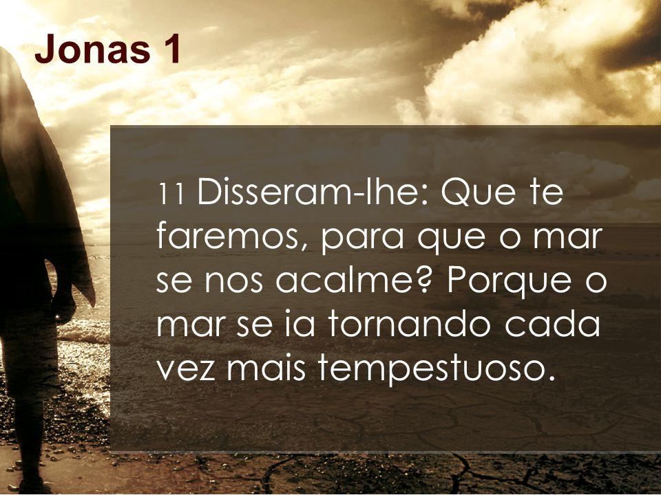 Jonas 1 11 Disseram-lhe: Que te faremos, para que o mar se nos acalme? Porque o mar se ia tornando cada vez mais tempestuoso.