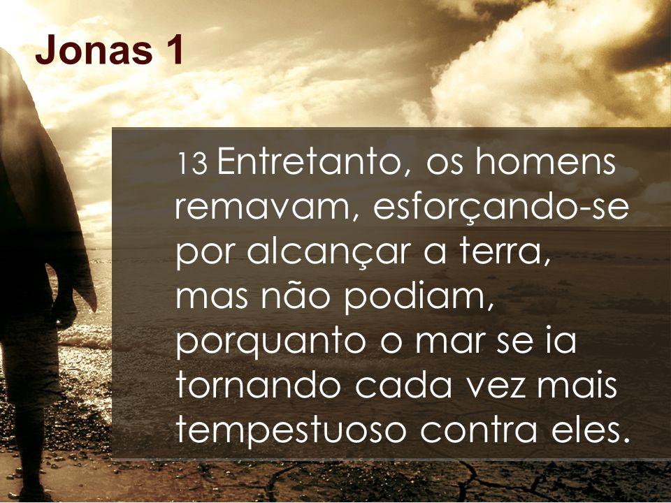 Jonas 1 13 Entretanto, os homens remavam, esforçando-se por alcançar a terra, mas não podiam, porquanto o mar se ia tornando cada vez mais tempestuoso