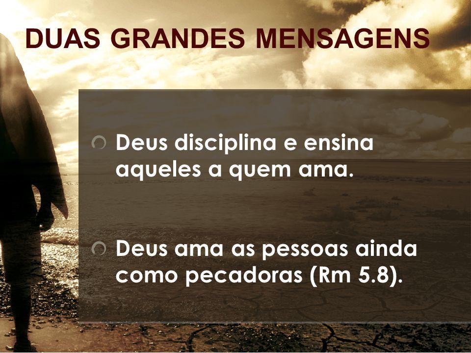 DUAS GRANDES MENSAGENS Deus disciplina e ensina aqueles a quem ama. Deus ama as pessoas ainda como pecadoras (Rm 5.8).