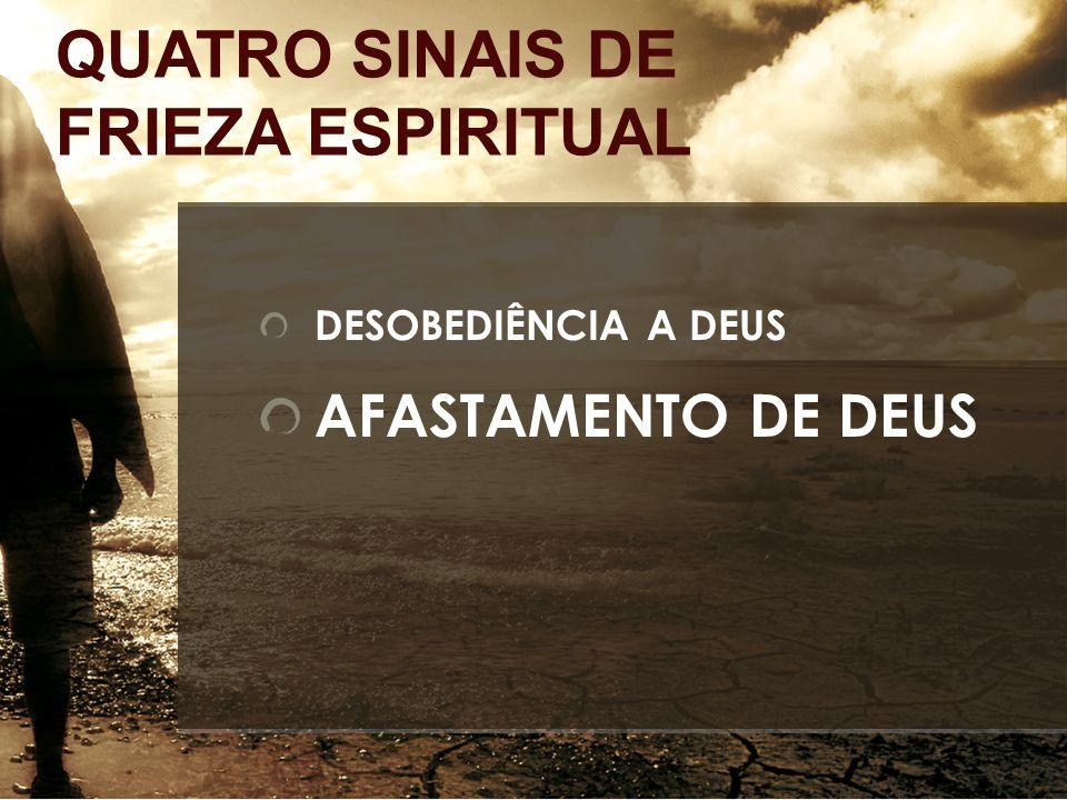 AFASTAMENTO DE DEUS QUATRO SINAIS DE FRIEZA ESPIRITUAL