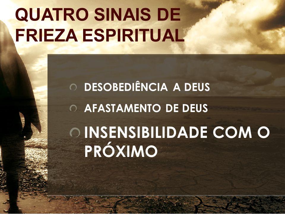 DESOBEDIÊNCIA A DEUS AFASTAMENTO DE DEUS INSENSIBILIDADE COM O PRÓXIMO QUATRO SINAIS DE FRIEZA ESPIRITUAL
