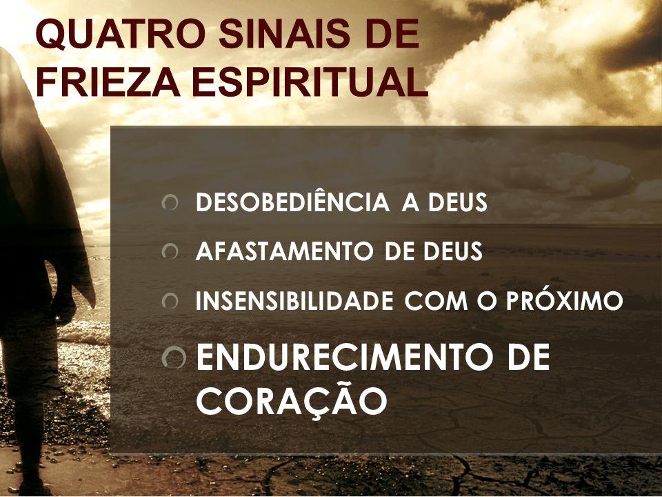 DESOBEDIÊNCIA A DEUS AFASTAMENTO DE DEUS INSENSIBILIDADE COM O PRÓXIMO ENDURECIMENTO DE CORAÇÃO QUATRO SINAIS DE FRIEZA ESPIRITUAL