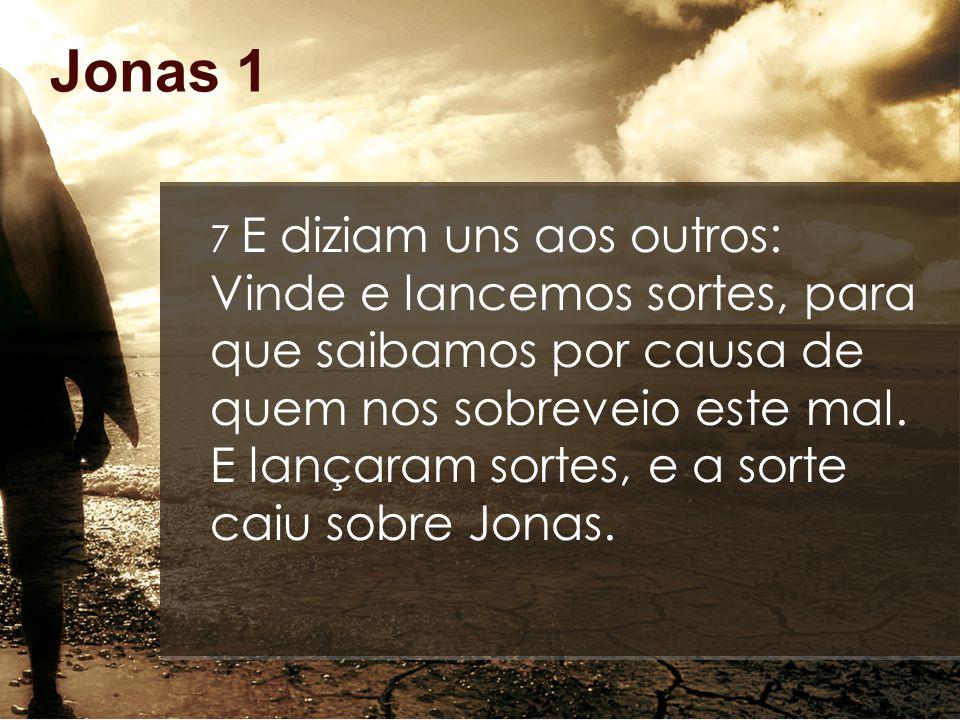 Jonas 1 7 E diziam uns aos outros: Vinde e lancemos sortes, para que saibamos por causa de quem nos sobreveio este mal. E lançaram sortes, e a sorte c