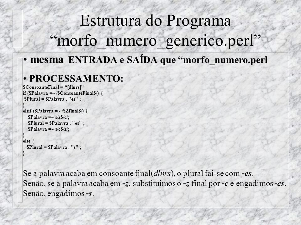 Estrutura do Programa morfo_numero_generico.perl mesma ENTRADA e SAÍDA que morfo_numero.perl PROCESSAMENTO: $ConsoanteFinal = [dlnrs] if ($Palavra =~ /$ConsoanteFinal$/) { $Plural = $Palavra.